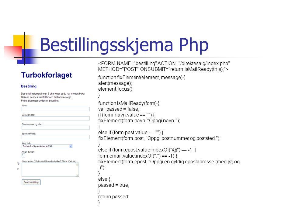 Bestillingsskjema Php function fixElement(element, message) { alert(message); element.focus(); } function isMailReady(form) { var passed = false; if (form.navn.value == ) { fixElement(form.navn, Oppgi navn. ); } else if (form.post.value == ) { fixElement(form.post, Oppgi postnummer og poststed. ); } else if (form.epost.value.indexOf( @ ) == -1 || form.email.value.indexOf( . ) == -1) { fixElement(form.epost, Oppgi en gyldig epostadresse (med @ og.) ); } else { passed = true; } return passed; }