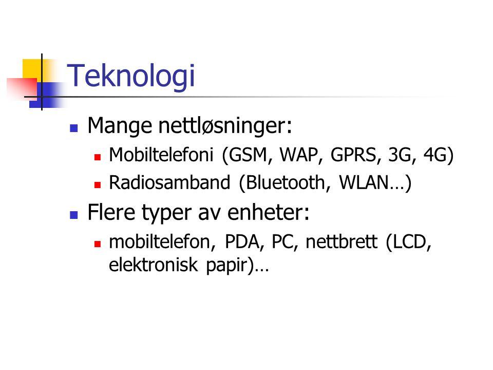 Teknologi  Mange nettløsninger:  Mobiltelefoni (GSM, WAP, GPRS, 3G, 4G)  Radiosamband (Bluetooth, WLAN…)  Flere typer av enheter:  mobiltelefon, PDA, PC, nettbrett (LCD, elektronisk papir)…