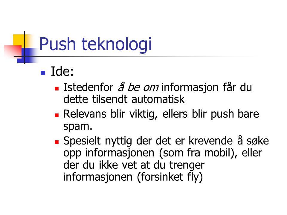 Push teknologi  Ide:  Istedenfor å be om informasjon får du dette tilsendt automatisk  Relevans blir viktig, ellers blir push bare spam.