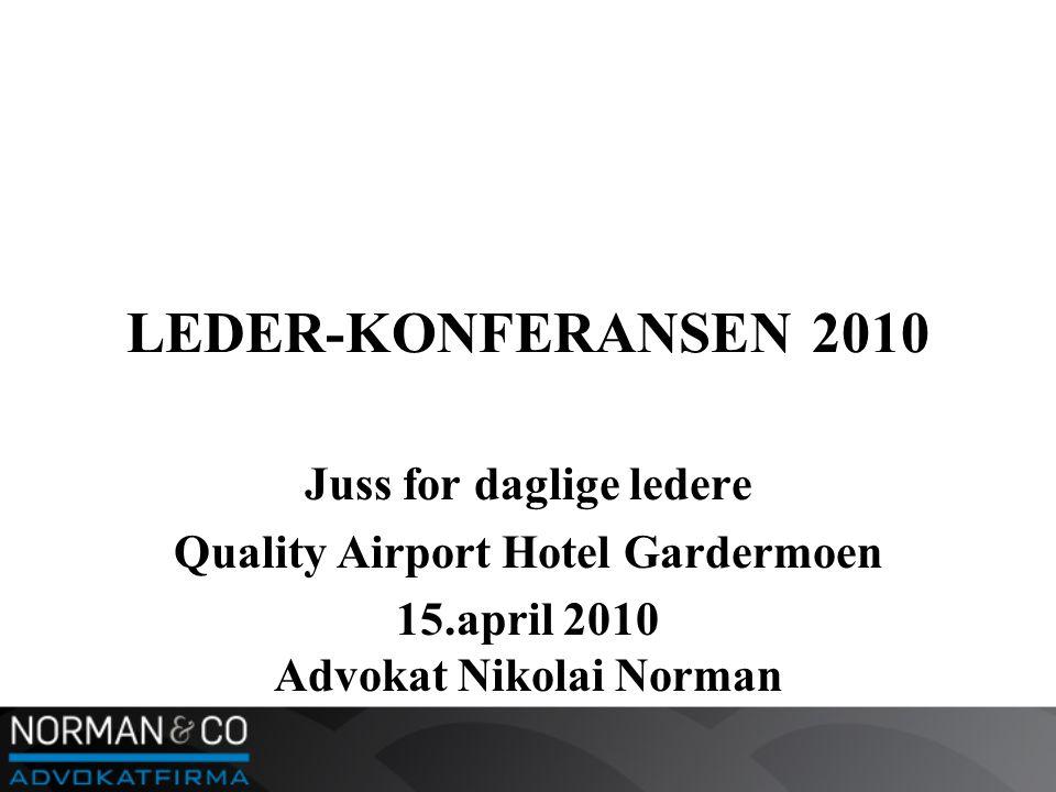 LEDER-KONFERANSEN 2010 Juss for daglige ledere Quality Airport Hotel Gardermoen 15.april 2010 Advokat Nikolai Norman