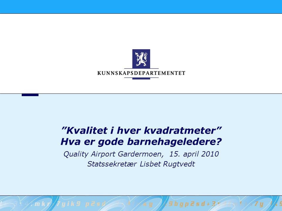 """""""Kvalitet i hver kvadratmeter"""" Hva er gode barnehageledere? Quality Airport Gardermoen, 15. april 2010 Statssekretær Lisbet Rugtvedt"""