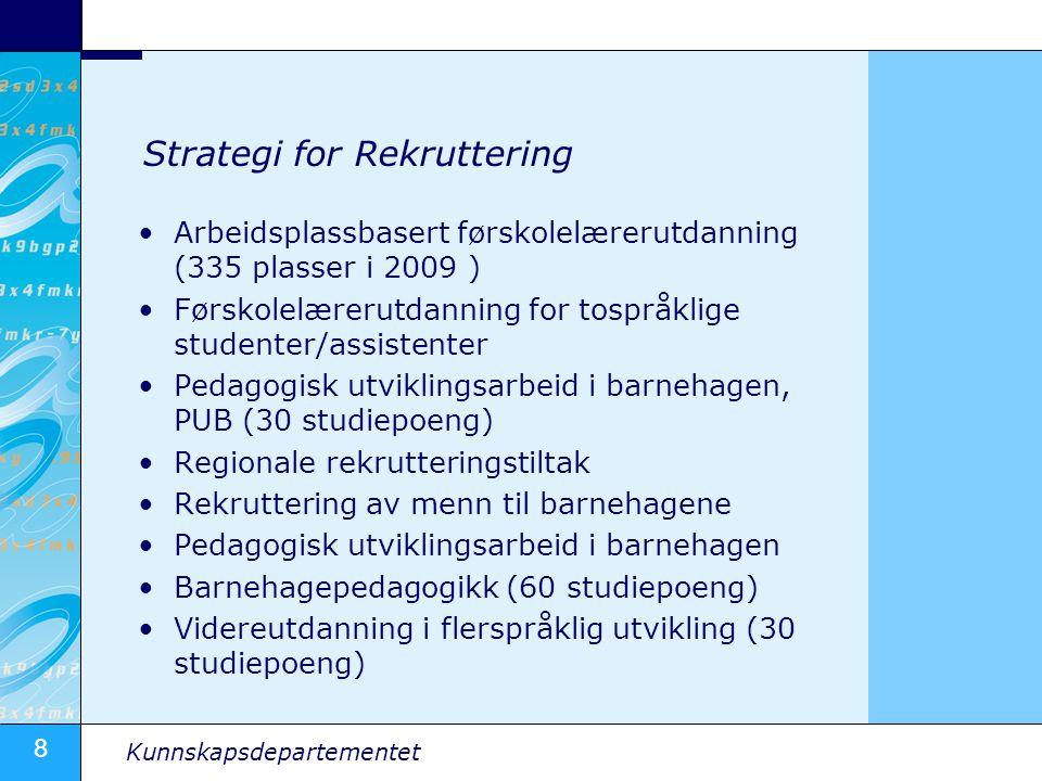 8 Kunnskapsdepartementet Strategi for Rekruttering •Arbeidsplassbasert førskolelærerutdanning (335 plasser i 2009 ) •Førskolelærerutdanning for tosprå
