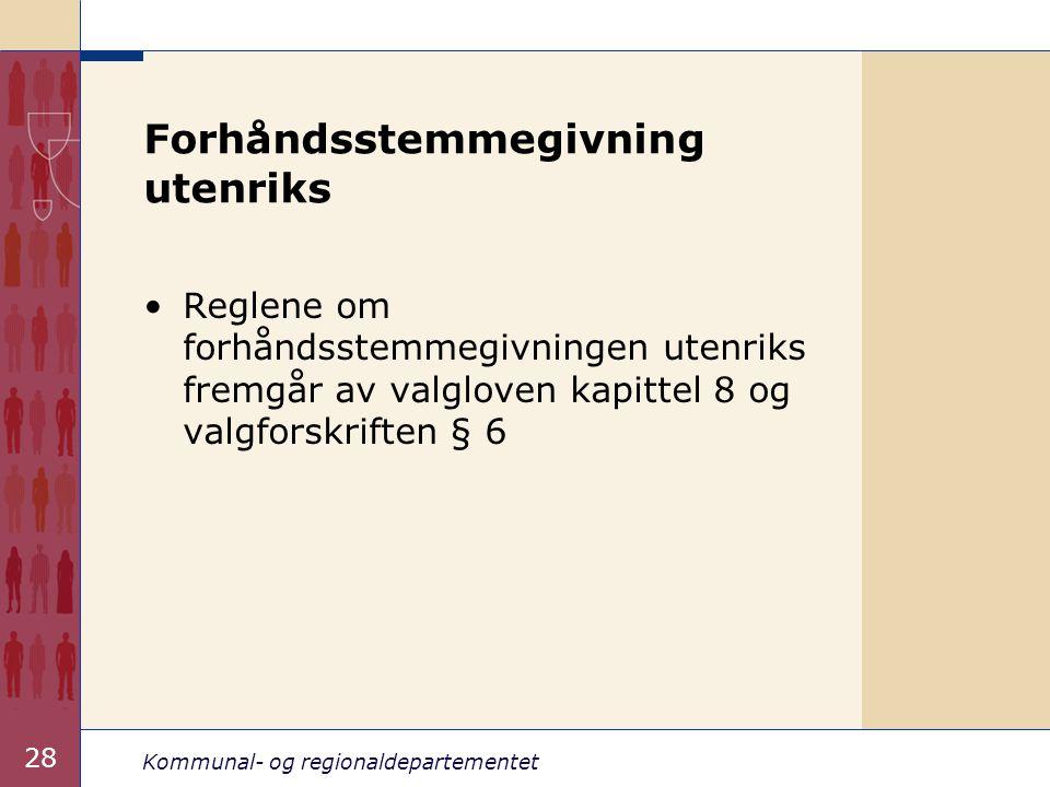 Kommunal- og regionaldepartementet 28 Forhåndsstemmegivning utenriks •Reglene om forhåndsstemmegivningen utenriks fremgår av valgloven kapittel 8 og valgforskriften § 6