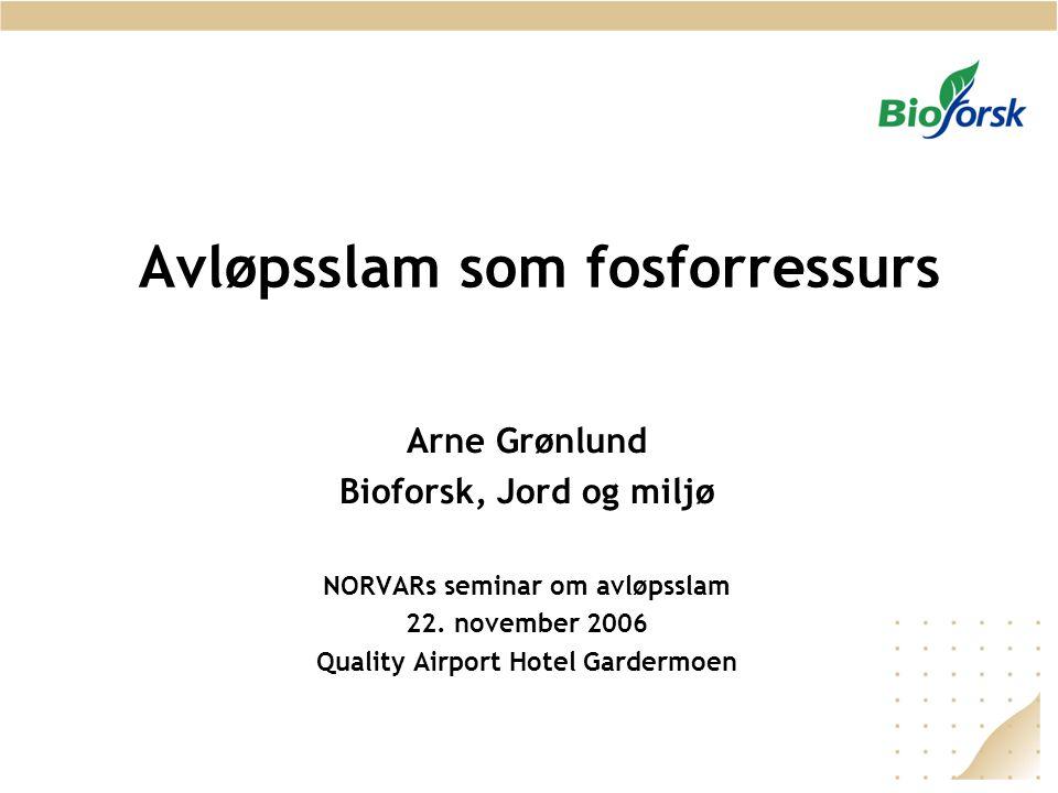 Avløpsslam som fosforressurs Arne Grønlund Bioforsk, Jord og miljø NORVARs seminar om avløpsslam 22. november 2006 Quality Airport Hotel Gardermoen