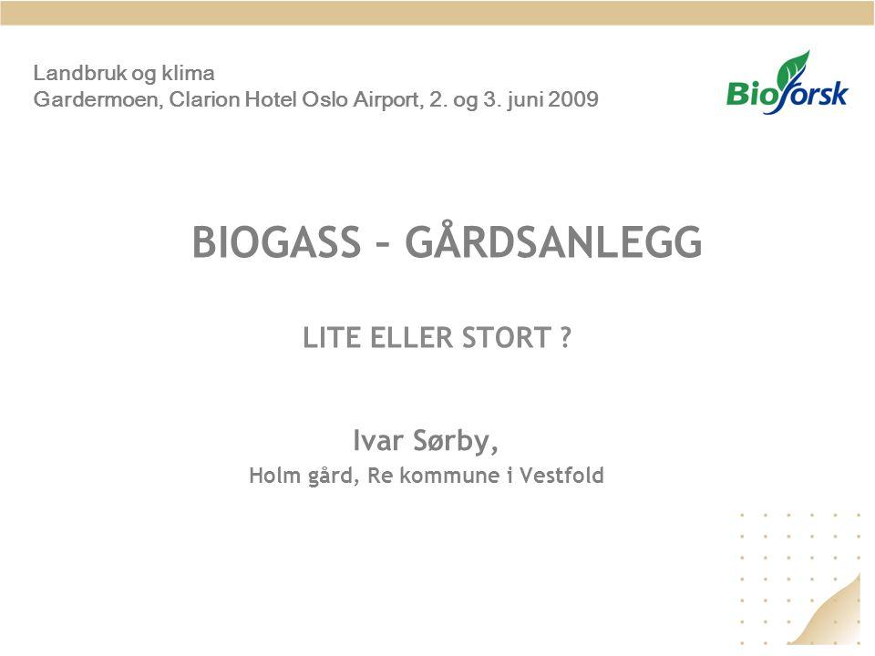 BIOGASS – GÅRDSANLEGG LITE ELLER STORT ? Ivar Sørby, Holm gård, Re kommune i Vestfold Landbruk og klima Gardermoen, Clarion Hotel Oslo Airport, 2. og