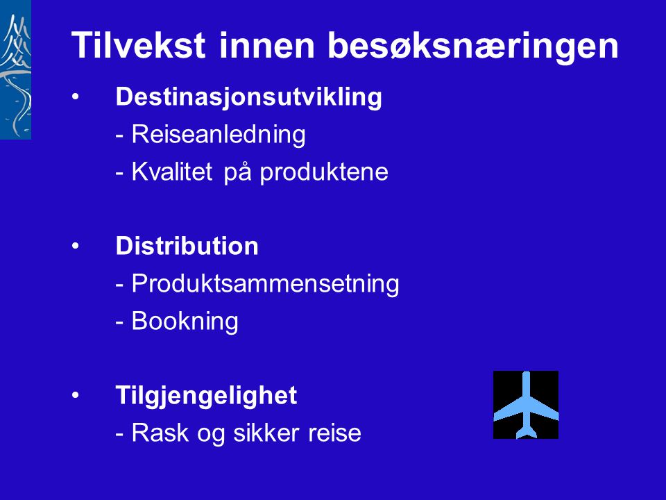 Tilvekst innen besøksnæringen •Destinasjonsutvikling - Reiseanledning - Kvalitet på produktene •Distribution - Produktsammensetning - Bookning •Tilgjengelighet - Rask og sikker reise