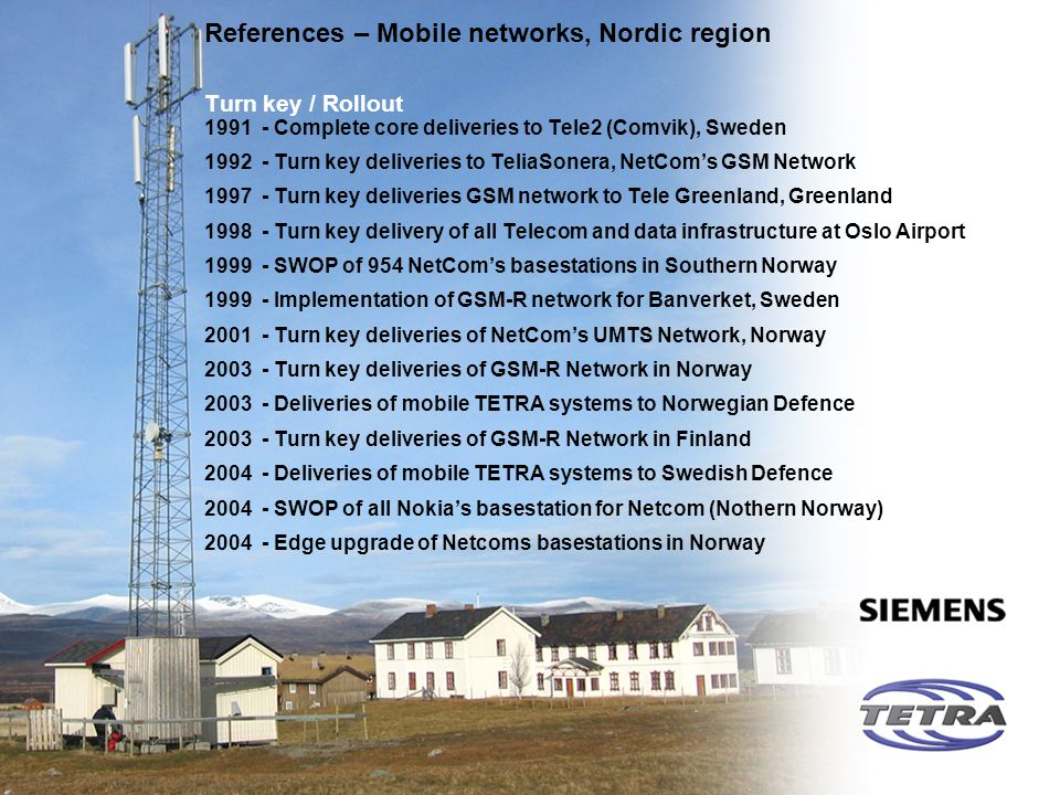 Communications References – Mobile networks, Nordic region Turn key / Rollout 1991 - Complete core deliveries to Tele2 (Comvik), Sweden 1992 - Turn ke