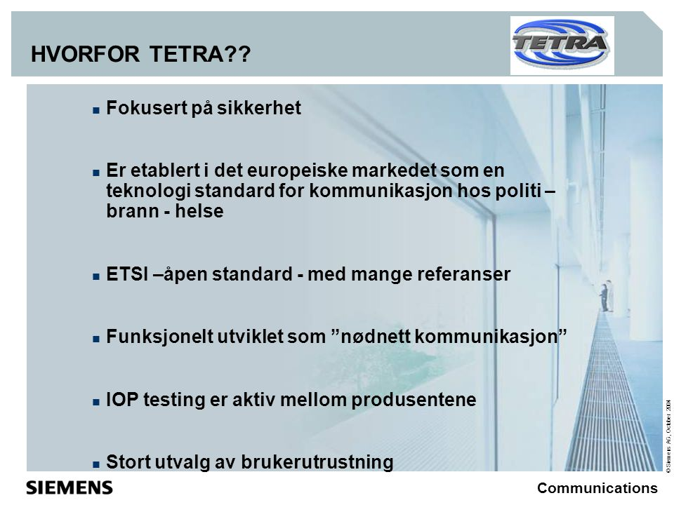 © Siemens AG, October 2004 Communications HVORFOR TETRA??  Fokusert på sikkerhet  Er etablert i det europeiske markedet som en teknologi standard fo