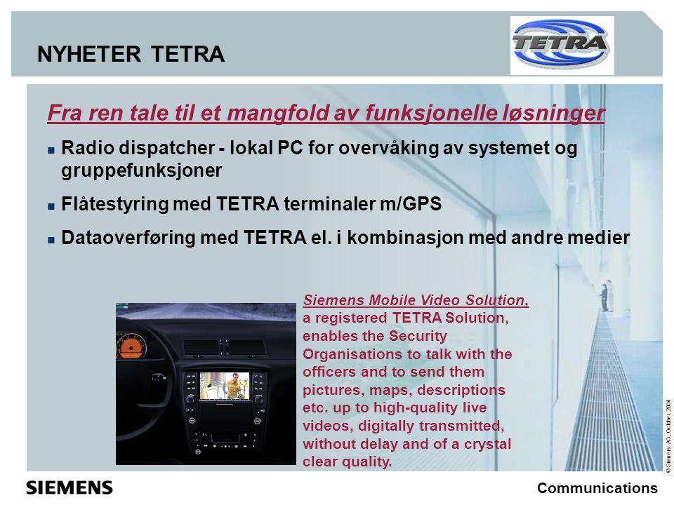 © Siemens AG, October 2004 Communications NYHETER TETRA Fra ren tale til et mangfold av funksjonelle løsninger  Radio dispatcher - lokal PC for overvåking av systemet og gruppefunksjoner  Flåtestyring med TETRA terminaler m/GPS  Dataoverføring med TETRA el.