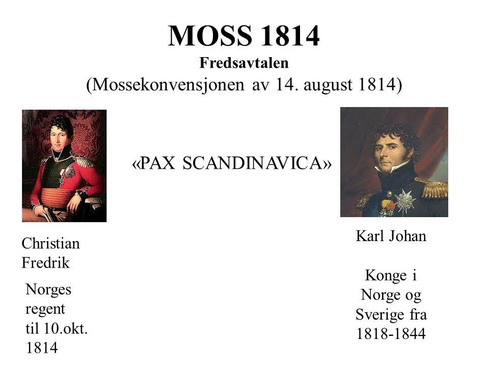 MOSS 1814 Fredsavtalen (Mossekonvensjonen av 14. august 1814) «PAX SCANDINAVICA» Christian Fredrik Karl Johan Konge i Norge og Sverige fra 1818-1844 N