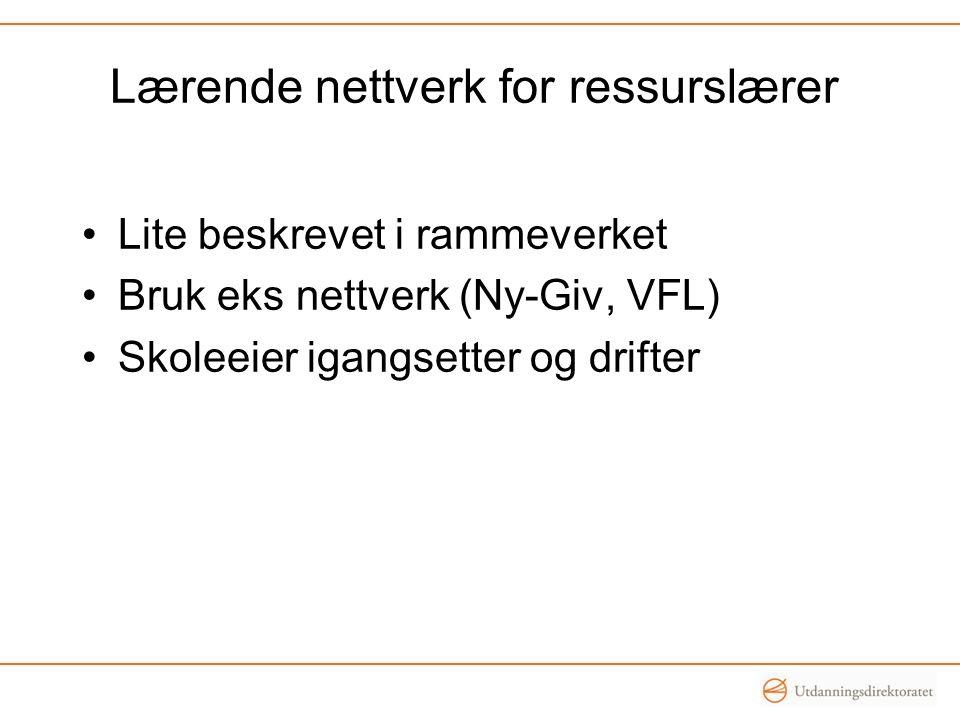 •Lite beskrevet i rammeverket •Bruk eks nettverk (Ny-Giv, VFL) •Skoleeier igangsetter og drifter Lærende nettverk for ressurslærer