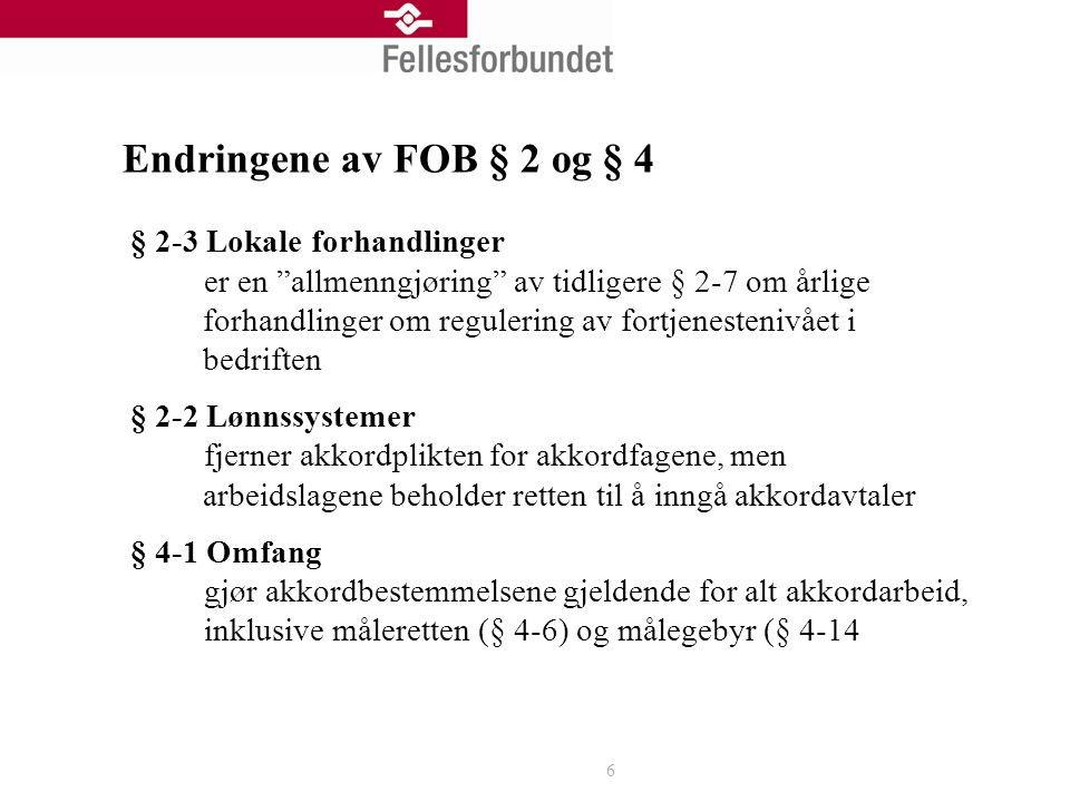 Endringene av FOB § 2 og § 4 § 2-3 Lokale forhandlinger er en allmenngjøring av tidligere § 2-7 om årlige forhandlinger om regulering av fortjenestenivået i bedriften § 2-2 Lønnssystemer fjerner akkordplikten for akkordfagene, men arbeidslagene beholder retten til å inngå akkordavtaler § 4-1 Omfang gjør akkordbestemmelsene gjeldende for alt akkordarbeid, inklusive måleretten (§ 4-6) og målegebyr (§ 4-14 6