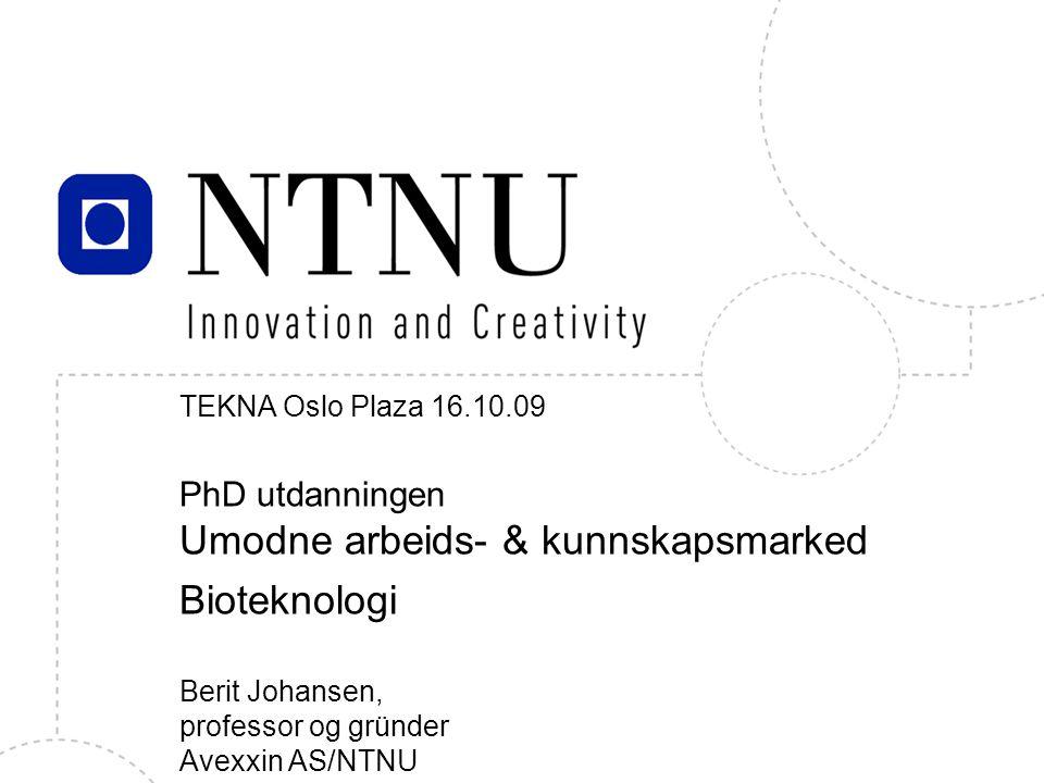 1 TEKNA Oslo Plaza 16.10.09 PhD utdanningen Umodne arbeids- & kunnskapsmarked Bioteknologi Berit Johansen, professor og gründer Avexxin AS/NTNU Berit Johansen, IBI mars 2006