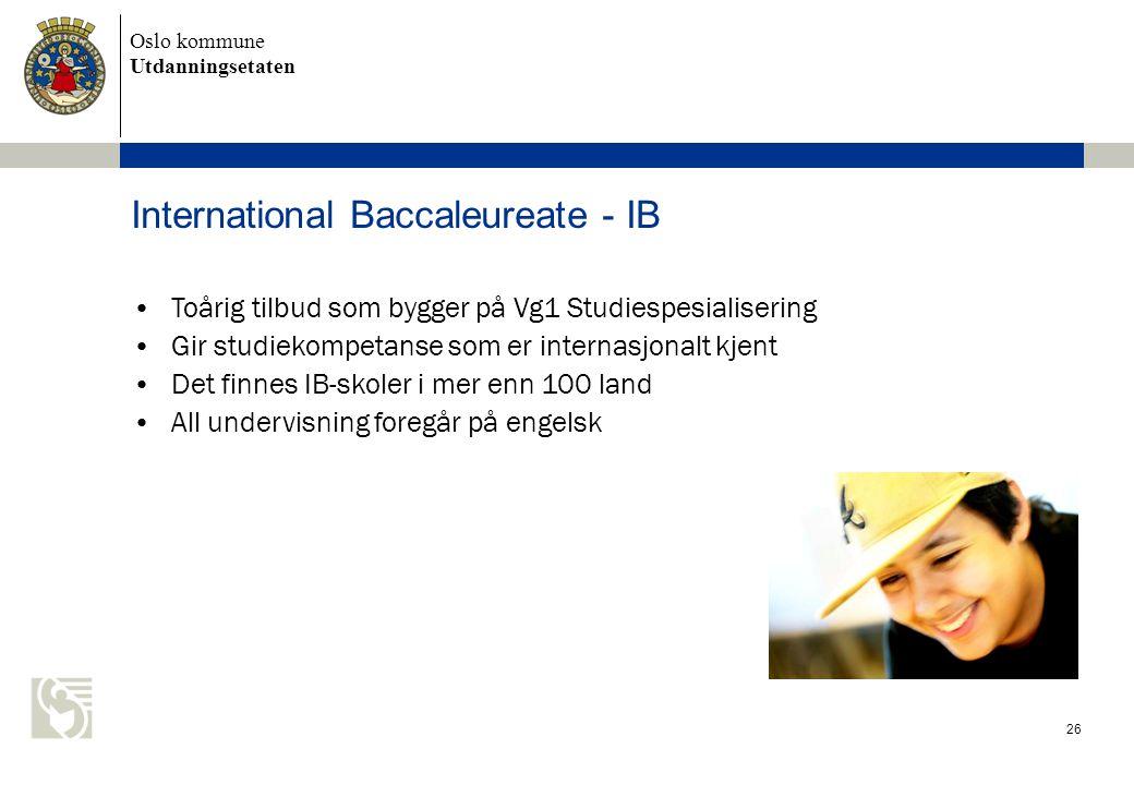 Oslo kommune Utdanningsetaten International Baccaleureate - IB 26 •Toårig tilbud som bygger på Vg1 Studiespesialisering •Gir studiekompetanse som er internasjonalt kjent •Det finnes IB-skoler i mer enn 100 land •All undervisning foregår på engelsk