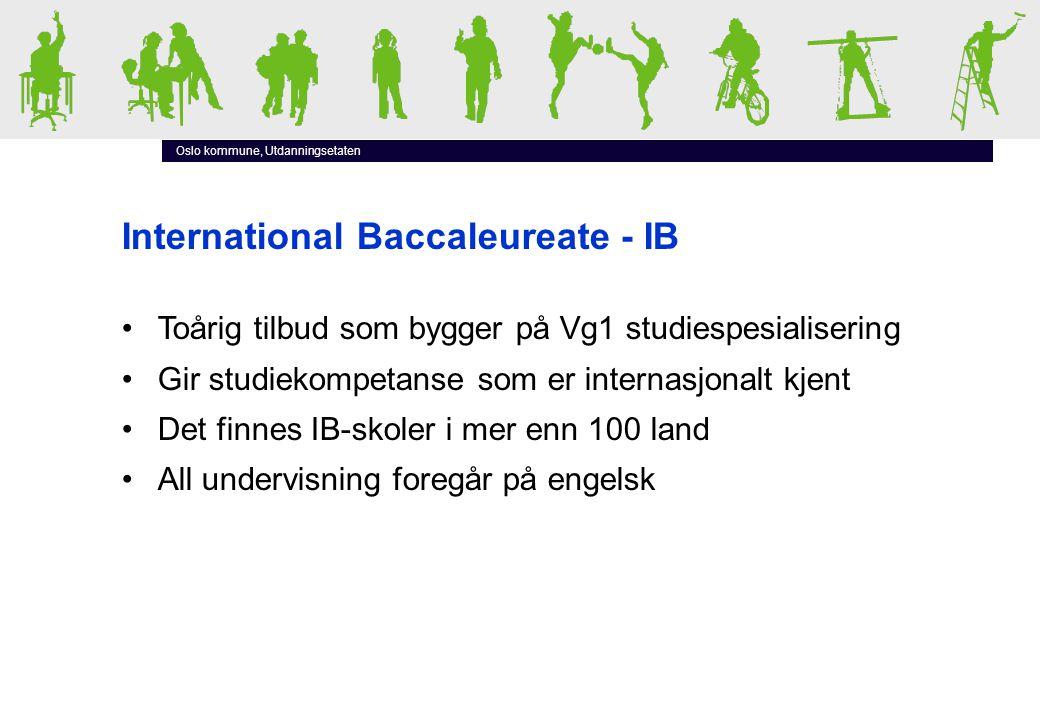 Oslo kommune, Utdanningsetaten International Baccaleureate - IB •Toårig tilbud som bygger på Vg1 studiespesialisering •Gir studiekompetanse som er internasjonalt kjent •Det finnes IB-skoler i mer enn 100 land •All undervisning foregår på engelsk