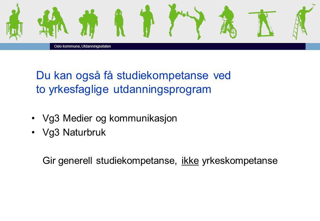 Oslo kommune, Utdanningsetaten Du kan også få studiekompetanse ved to yrkesfaglige utdanningsprogram •Vg3 Medier og kommunikasjon •Vg3 Naturbruk Gir generell studiekompetanse, ikke yrkeskompetanse
