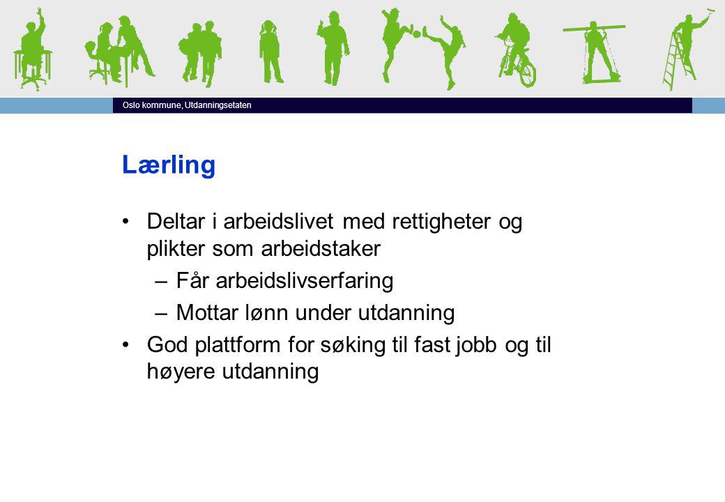 Oslo kommune, Utdanningsetaten Lærling •Deltar i arbeidslivet med rettigheter og plikter som arbeidstaker –Får arbeidslivserfaring –Mottar lønn under