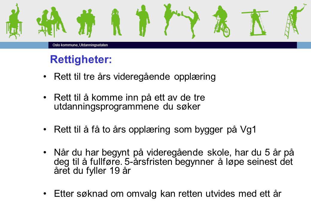 Oslo kommune, Utdanningsetaten Rettigheter: •Rett til tre års videregående opplæring •Rett til å komme inn på ett av de tre utdanningsprogrammene du søker •Rett til å få to års opplæring som bygger på Vg1 •Når du har begynt på videregående skole, har du 5 år på deg til å fullføre.