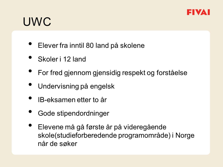 UWC • Elever fra inntil 80 land på skolene • Skoler i 12 land • For fred gjennom gjensidig respekt og forståelse • Undervisning på engelsk • IB-eksamen etter to år • Gode stipendordninger • Elevene må gå første år på videregående skole(studieforberedende programområde) i Norge når de søker