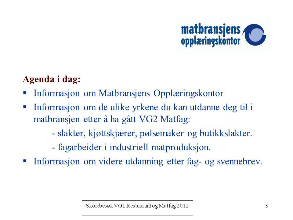 Skolebesøk VG1 Restaurant og Matfag 2012 3 Agenda i dag:  Informasjon om Matbransjens Opplæringskontor  Informasjon om de ulike yrkene du kan utdann