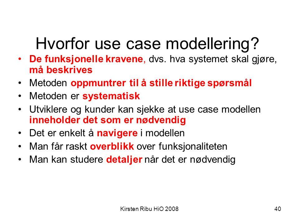 Kirsten Ribu HiO 200840 Hvorfor use case modellering? •De funksjonelle kravene, dvs. hva systemet skal gjøre, må beskrives •Metoden oppmuntrer til å s