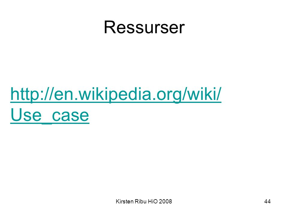 Kirsten Ribu HiO 200844 Ressurser http://en.wikipedia.org/wiki/ Use_case