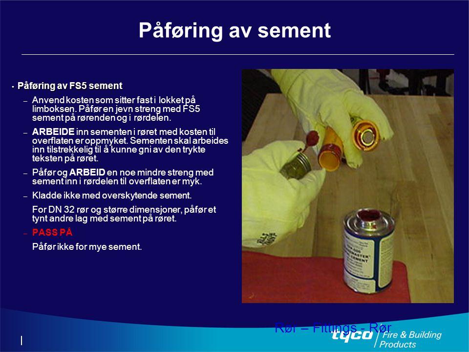 Påføring av sement • Påføring av FS5 sement – Anvend kosten som sitter fast i lokket på limboksen. Påfør en jevn streng med FS5 sement på rørenden og