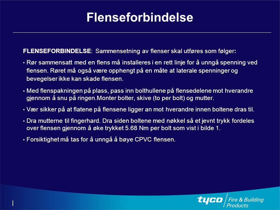 Flenseforbindelse FLENSEFORBINDELSE: Sammensetning av flenser skal utføres som følger: • Rør sammensatt med en flens må installeres i en rett linje for å unngå spenning ved flensen.