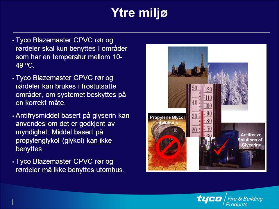 Ytre miljø • Tyco Blazemaster CPVC rør og rørdeler skal kun benyttes I områder som har en temperatur mellom 10- 49 ºC. • Tyco Blazemaster CPVC rør og