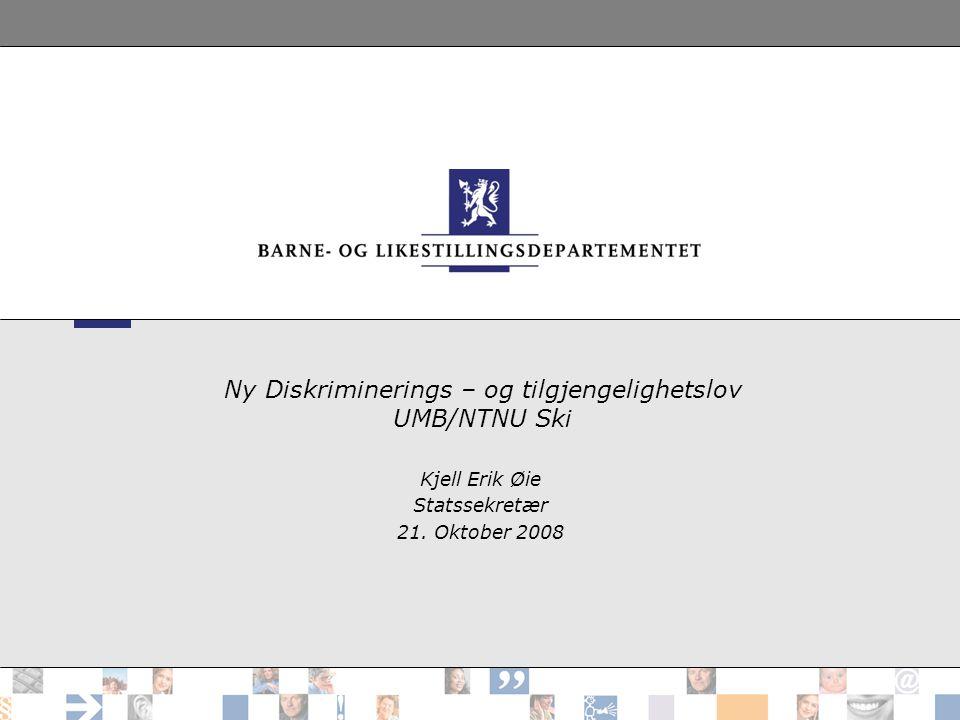 Ny Diskriminerings – og tilgjengelighetslov UMB/NTNU Ski Kjell Erik Øie Statssekretær 21.