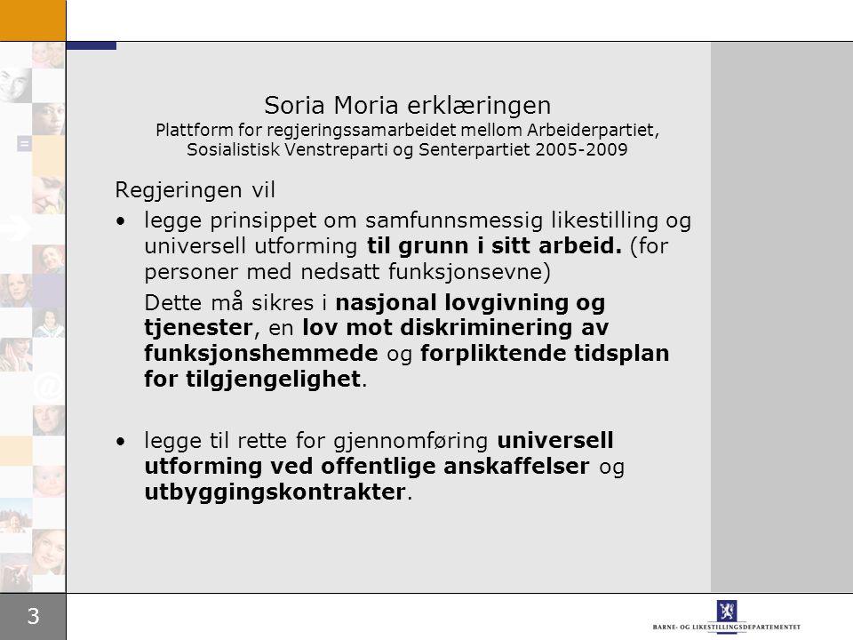 3 Soria Moria erklæringen Plattform for regjeringssamarbeidet mellom Arbeiderpartiet, Sosialistisk Venstreparti og Senterpartiet 2005-2009 Regjeringen vil •legge prinsippet om samfunnsmessig likestilling og universell utforming til grunn i sitt arbeid.