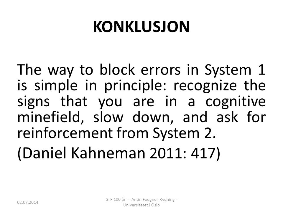 KONKLUSJON The way to block errors in System 1 is simple in principle: recognize the signs that you are in a cognitive minefield, slow down, and ask f