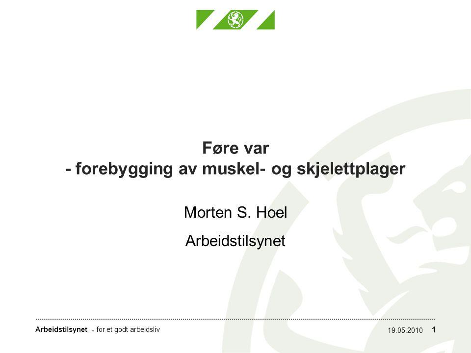 Arbeidstilsynet- for et godt arbeidsliv 1 Føre var - forebygging av muskel- og skjelettplager Morten S. Hoel Arbeidstilsynet 19.05.2010