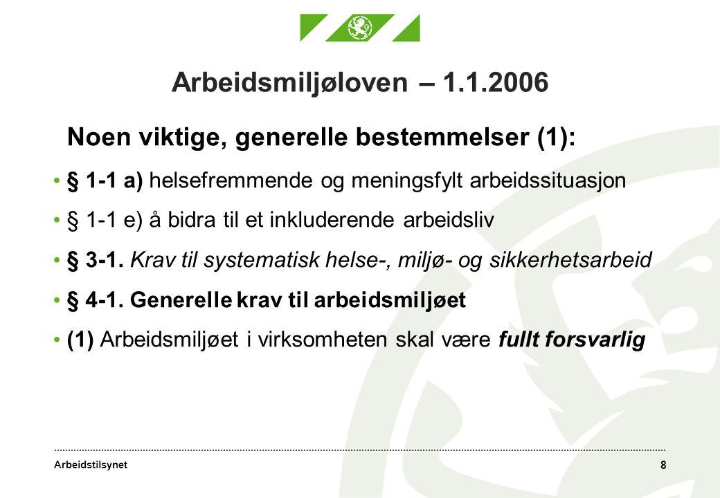 Arbeidstilsynet 8 Arbeidsmiljøloven – 1.1.2006 Noen viktige, generelle bestemmelser (1): • § 1-1 a) helsefremmende og meningsfylt arbeidssituasjon • § 1-1 e) å bidra til et inkluderende arbeidsliv • § 3-1.