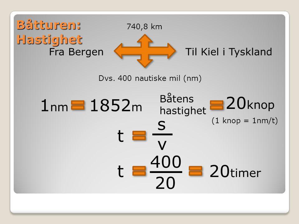 Båtturen: Hastighet Fra BergenTil Kiel i Tyskland 740,8 km Dvs. 400 nautiske mil (nm) 1 nm 1852 m t 20 knop Båtens hastighet svsv t 400 20 (1 knop = 1