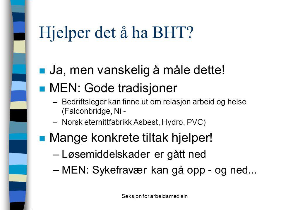 Seksjon for arbeidsmedisin Hjelper det å ha BHT? n Ja, men vanskelig å måle dette! n MEN: Gode tradisjoner –Bedriftsleger kan finne ut om relasjon arb