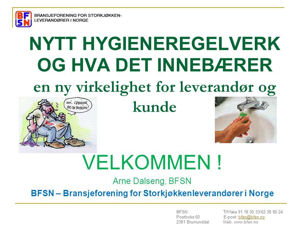 BFSN Tlf/faks 91 18 30 33/62 38 80 24 Postboks 60 E-post: bfsn@bfsn.nobfsn@bfsn.no 2381 Brumunddal Web: www.bfsn.no NYTT HYGIENEREGELVERK OG HVA DET INNEBÆRER en ny virkelighet for leverandør og kunde VELKOMMEN .