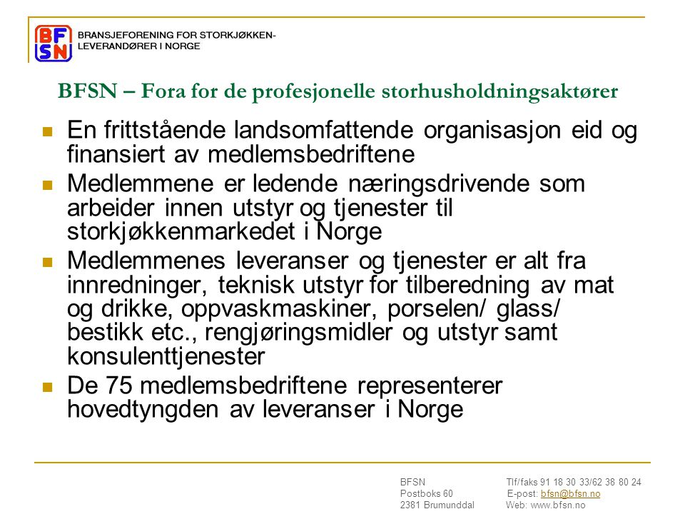 BFSN Tlf/faks 91 18 30 33/62 38 80 24 Postboks 60 E-post: bfsn@bfsn.nobfsn@bfsn.no 2381 Brumunddal Web: www.bfsn.no Nasjonale retningslinjer  Nasjonale myndigheter skal oppfordre bransjen til å utarbeide retningslinjer for god hygienepraksis og for anvendelse av HACCP – prinsippene  Retningslinjene skal anerkjennes av Mattilsynet før bruk, og disse vil da være forpliktende for de som velger å følge de (både virksomheten og tilsynet ved et revisjons/ tilsynsbesøk)  Foretakets bruk av slike retningslinjer er frivillig