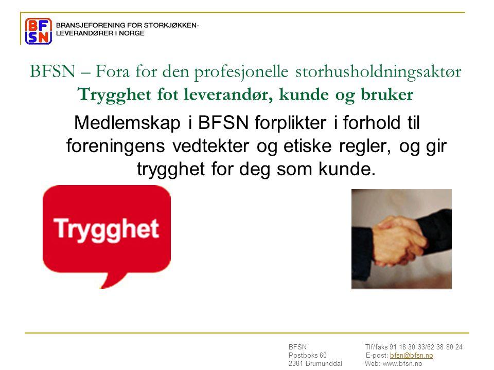 BFSN Tlf/faks 91 18 30 33/62 38 80 24 Postboks 60 E-post: bfsn@bfsn.nobfsn@bfsn.no 2381 Brumunddal Web: www.bfsn.no BFSN – Fora for den profesjonelle storhusholdningsaktør Trygghet fot leverandør, kunde og bruker Medlemskap i BFSN forplikter i forhold til foreningens vedtekter og etiske regler, og gir trygghet for deg som kunde.