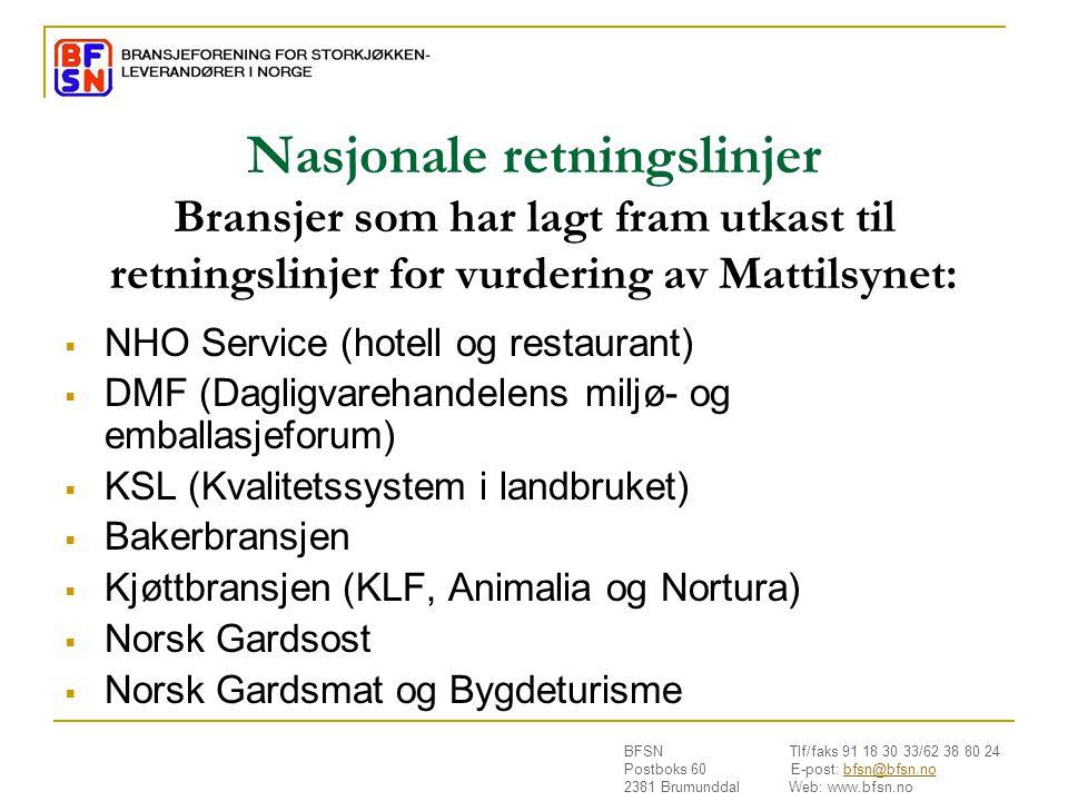 BFSN Tlf/faks 91 18 30 33/62 38 80 24 Postboks 60 E-post: bfsn@bfsn.nobfsn@bfsn.no 2381 Brumunddal Web: www.bfsn.no Nasjonale retningslinjer Bransjer som har lagt fram utkast til retningslinjer for vurdering av Mattilsynet:  NHO Service (hotell og restaurant)  DMF (Dagligvarehandelens miljø- og emballasjeforum)  KSL (Kvalitetssystem i landbruket)  Bakerbransjen  Kjøttbransjen (KLF, Animalia og Nortura)  Norsk Gardsost  Norsk Gardsmat og Bygdeturisme