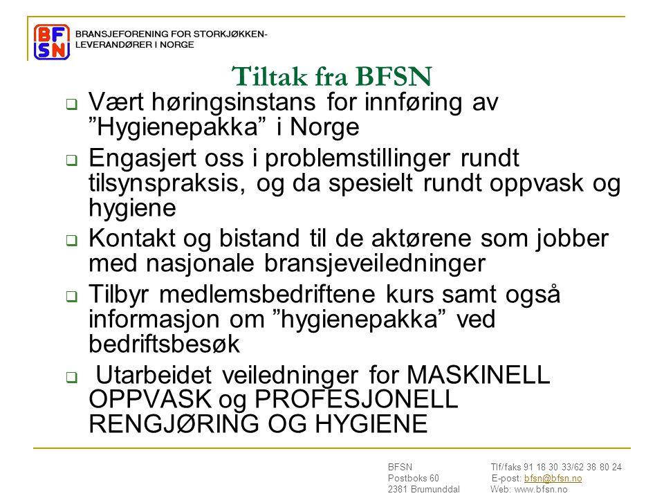 BFSN Tlf/faks 91 18 30 33/62 38 80 24 Postboks 60 E-post: bfsn@bfsn.nobfsn@bfsn.no 2381 Brumunddal Web: www.bfsn.no Tiltak fra BFSN  Vært høringsinstans for innføring av Hygienepakka i Norge  Engasjert oss i problemstillinger rundt tilsynspraksis, og da spesielt rundt oppvask og hygiene  Kontakt og bistand til de aktørene som jobber med nasjonale bransjeveiledninger  Tilbyr medlemsbedriftene kurs samt også informasjon om hygienepakka ved bedriftsbesøk  Utarbeidet veiledninger for MASKINELL OPPVASK og PROFESJONELL RENGJØRING OG HYGIENE