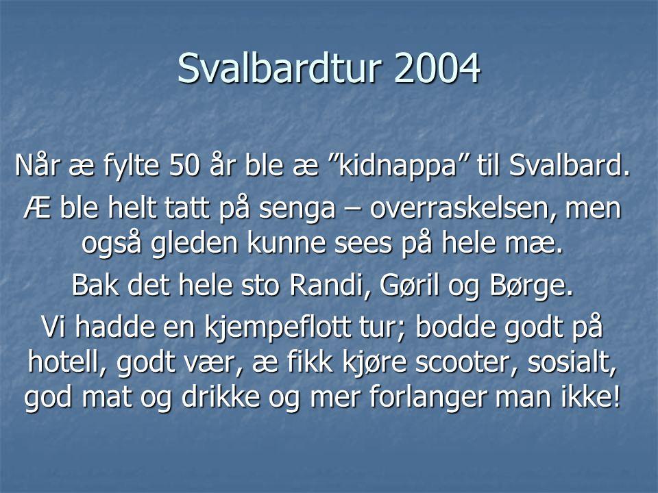 """Svalbardtur 2004 Når æ fylte 50 år ble æ """"kidnappa"""" til Svalbard. Æ ble helt tatt på senga – overraskelsen, men også gleden kunne sees på hele mæ. Bak"""