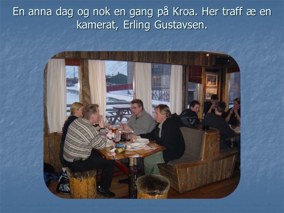 En anna dag og nok en gang på Kroa. Her traff æ en kamerat, Erling Gustavsen.