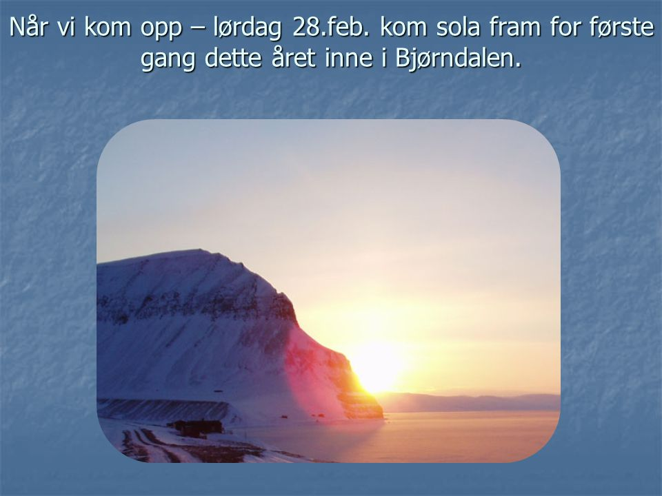 Når vi kom opp – lørdag 28.feb. kom sola fram for første gang dette året inne i Bjørndalen.