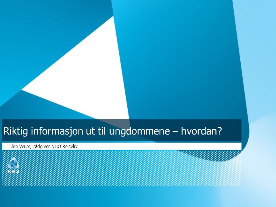 Riktig informasjon ut til ungdommene – hvordan? Hilde Veum, rådgiver NHO Reiseliv