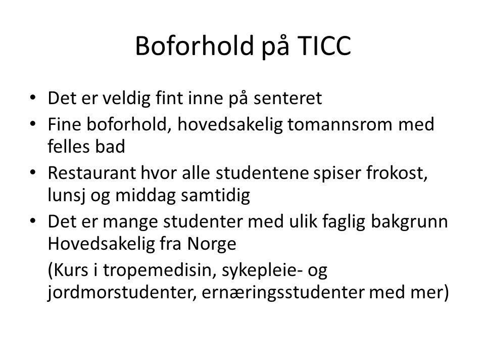 Boforhold på TICC • Det er veldig fint inne på senteret • Fine boforhold, hovedsakelig tomannsrom med felles bad • Restaurant hvor alle studentene spiser frokost, lunsj og middag samtidig • Det er mange studenter med ulik faglig bakgrunn Hovedsakelig fra Norge (Kurs i tropemedisin, sykepleie- og jordmorstudenter, ernæringsstudenter med mer)