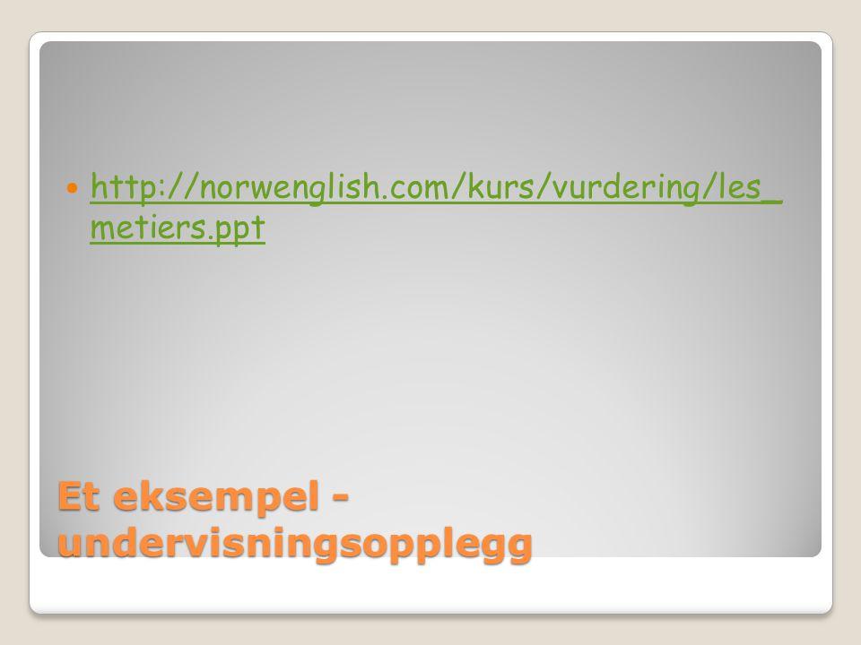 Et eksempel - undervisningsopplegg  http://norwenglish.com/kurs/vurdering/les_ metiers.ppt http://norwenglish.com/kurs/vurdering/les_ metiers.ppt
