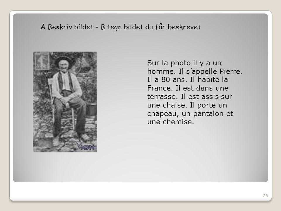 A Beskriv bildet – B tegn bildet du får beskrevet 23 Sur la photo il y a un homme. Il s'appelle Pierre. Il a 80 ans. Il habite la France. Il est dans