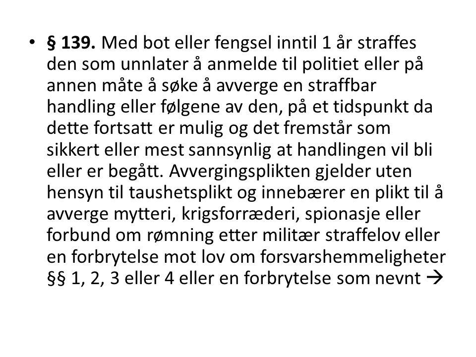 • § 139. Med bot eller fengsel inntil 1 år straffes den som unnlater å anmelde til politiet eller på annen måte å søke å avverge en straffbar handling