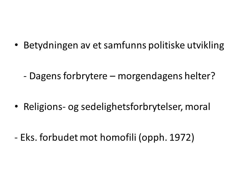 • Betydningen av et samfunns politiske utvikling - Dagens forbrytere – morgendagens helter? • Religions- og sedelighetsforbrytelser, moral - Eks. forb